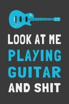 Look At Me Playing Guitar and Shit: Funny Guitar Player Journal Guitarist Gift Lined Notebook