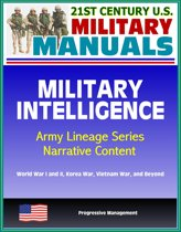 21st Century U.S. Military Manuals: Military Intelligence, Army Lineage Series, Narrative Content - World War I and II, Korea War, Vietnam War, and Beyond
