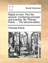 Rights of Man. Part the Second. Combining Principle and Practice. by Thomas Paine, ... the Second Edition