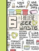 6 & I Believe In Zero Waste: Recycling Journal For To Do Lists And To Write In - Reuse Reduce Recycle Gift For Girls Age 6 Years Old - Blank Lined