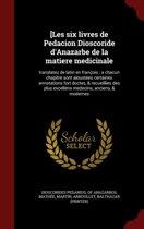 [Les Six Livres de Pedacion Dioscoride D'Anazarbe de La Matiere Medicinale