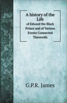 A History of the Life of Edward the Black Prince and of Various Events Connected Therewith