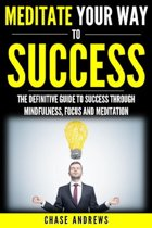 Meditate Your Way to Success: The Definitive Guide to Mindfulness, Focus and Meditation