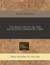 The Knot Unty'd, Or, the Association Disbanded (1682)