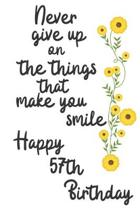 Never give up on the things that make you smile Happy 57th Birthday: 57 Year Old Birthday Gift Journal / Notebook / Diary / Unique Greeting Card Alter