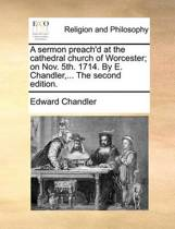 A Sermon Preach'd at the Cathedral Church of Worcester; On Nov. 5th. 1714. by E. Chandler, ... the Second Edition