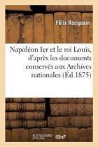 Napol on Ier Et Le Roi Louis, d'Apr s Les Documents Conserv s Aux Archives Nationales