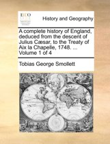 A Complete History of England, Deduced from the Descent of Julius Caesar, to the Treaty of AIX La Chapelle, 1748. ... Volume 1 of 4
