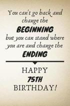 You Can't Go Back And Change The Beginning Happy 75th Birthday: 75th Birthday Gift Quote / Journal / Notebook / Diary / Unique Greeting Card Alternati