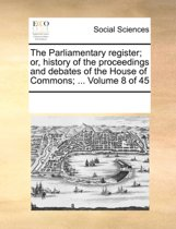 The Parliamentary Register; Or, History of the Proceedings and Debates of the House of Commons; ... Volume 8 of 45