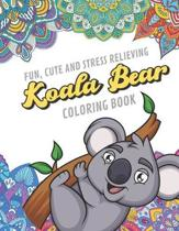 Fun Cute And Stress Relieving Koala Bear Coloring Book: Find Relaxation And Mindfulness By Coloring the Stress Away With Beautiful Black and White Koa