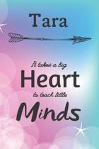 Tara It Takes A Big Heart To Teach Little Minds: Tara Gifts for Mom Gifts for Teachers Journal / Notebook / Diary / USA Gift (6 x 9 - 110 Blank Lined