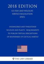 Endangered and Threatened Wildlife and Plants - Requirements to Publish Textual Descriptions of Boundaries of Critical Habitat (Us Fish and Wildlife Service Regulation) (Fws) (2018 Edition)