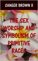 The Sex Worship and Symbolism of Primitive Races