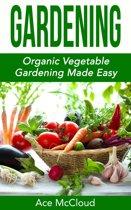 Gardening: Organic Vegetable Gardening Made Easy