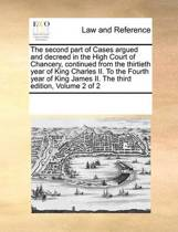 The Second Part of Cases Argued and Decreed in the High Court of Chancery, Continued from the Thirtieth Year of King Charles II. to the Fourth Year of King James II. the Third Edition, Volume 2 of 2