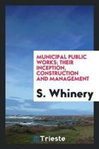 Municipal Public Works; Their Inception, Construction and Management