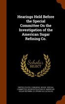 Hearings Held Before the Special Committee on the Investigation of the American Sugar Refining Co.