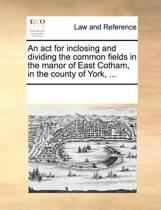 An ACT for Inclosing and Dividing the Common Fields in the Manor of East Cotham, in the County of York, ...