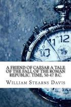 A Friend of Caesar a Tale of the Fall of the Roman Republic. Time, 50-47 B.C.