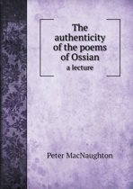 The Authenticity of the Poems of Ossian a Lecture