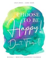 Choose to Be Happy! Don't Forget! - July 2019 - June 2020 - Weekly + Monthly Academic Planner