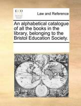 An Alphabetical Catalogue of All the Books in the Library, Belonging to the Bristol Education Society