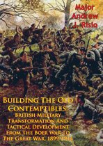 Building The Old Contemptibles: British Military Transformation And Tactical Development From The Boer War To The Great War, 1899-1914