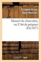 Manuel Du Charcutier, Ou l'Art de Pr�parer Et Conserver Les Diff�rentes Parties Du Cochon