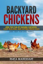 Backyard Chickens: Join the Fun of Raising Chickens, Coop Building and Eating Fresh Eggs (Hint: Keep Your Girls Happy!