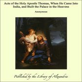 Acts of the Holy Apostle Thomas, When He Came Into India, and Built the Palace in the Heavens