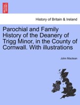 Parochial and Family History of the Deanery of Trigg Minor, in the County of Cornwall. [With Illustrations.]