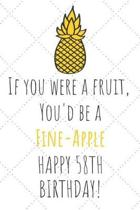 If You Were A Fruit You'd Be A Fine-Apple Happy 58th Birthday