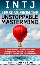 INTJ Lessons From The Unstoppable Mastermind: Accomplished INTJs Share Their Insights and Advice On Success, Personal Growth and Relationships