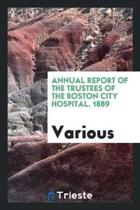 Annual Report of the Trustees of the Boston City Hospital. 1889