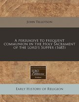 A Persuasive to Frequent Communion in the Holy Sacrament of the Lord's Supper (1685)