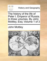 The History of the Life of Peter I. Emperor of Russia. in Three Volumes. by John Mottley, Esq; Volume 1 of 3
