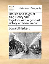 The Life and Reign of King Henry VIII. Together with a General History of Those Times.