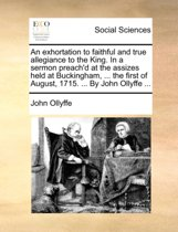 An Exhortation to Faithful and True Allegiance to the King. in a Sermon Preach'd at the Assizes Held at Buckingham, ... the First of August, 1715. ... by John Ollyffe ...