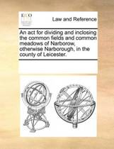 An ACT for Dividing and Inclosing the Common Fields and Common Meadows of Narborow, Otherwise Narborough, in the County of Leicester.
