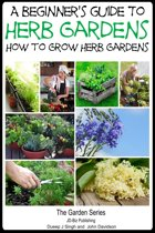 A Beginner's Guide to Herb Gardening: How to Grow Herb Gardens