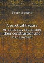 A Practical Treatise on Railways, Explaining Their Construction and Management