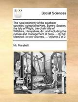 The Rural Economy of the Southern Counties; Comprizing Kent, Surrey, Sussex; The Isle of Wight; The Chalk Hills of Wiltshire, Hampshire, &C