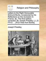 Letters to the Right Honourable Edmund Burke, Occasioned by His Reflections on the Revolution in France, &c. the Third Edition, Corrected. by Joseph Priestley, L.L.D. F.R.S. ... [four Lines from Burke]