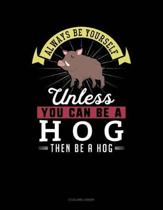Always Be Yourself Unless You Can Be a Hog Then Be a Hog