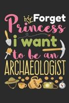 Forget Princess I Want to Be an Archaeologist: Archaeology Field Journal, Blank Paperback Lined Notebook For Archaeologist Or Student, Graduation Gift