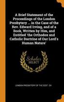 A Brief Statement of the Proceedings of the London Presbytery ... in the Case of the Rev. Edward Irving, and of a Book, Written by Him, and Entitled 'the Orthodox and Catholic Doctrine of Our Lord's Human Nature'