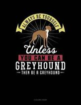 Always Be Yourself Unless You Can Be a Greyhound Then Be a Greyhound