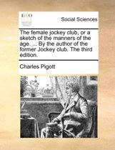 The Female Jockey Club, or a Sketch of the Manners of the Age. ... by the Author of the Former Jockey Club. the Third Edition.