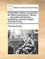 Dissertatio Medica, Inauguralis, de Febre Puerperarum. Quam, ... Pro Gradu Doctoratus, ... Eruditorum Examini Subjicit Thomas Evory, ...